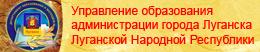 Управление образования  администрации города Луганска Луганской Народной Республики